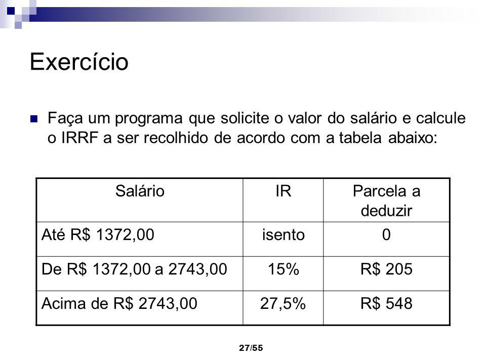 27/55 Exercício Faça um programa que solicite o valor do salário e calcule o IRRF a ser recolhido de acordo com a tabela abaixo: SalárioIRParcela a de