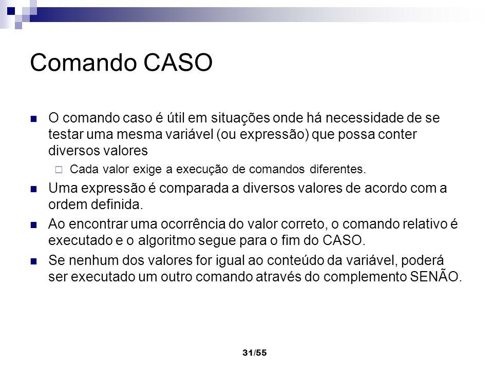 31/55 Comando CASO O comando caso é útil em situações onde há necessidade de se testar uma mesma variável (ou expressão) que possa conter diversos val
