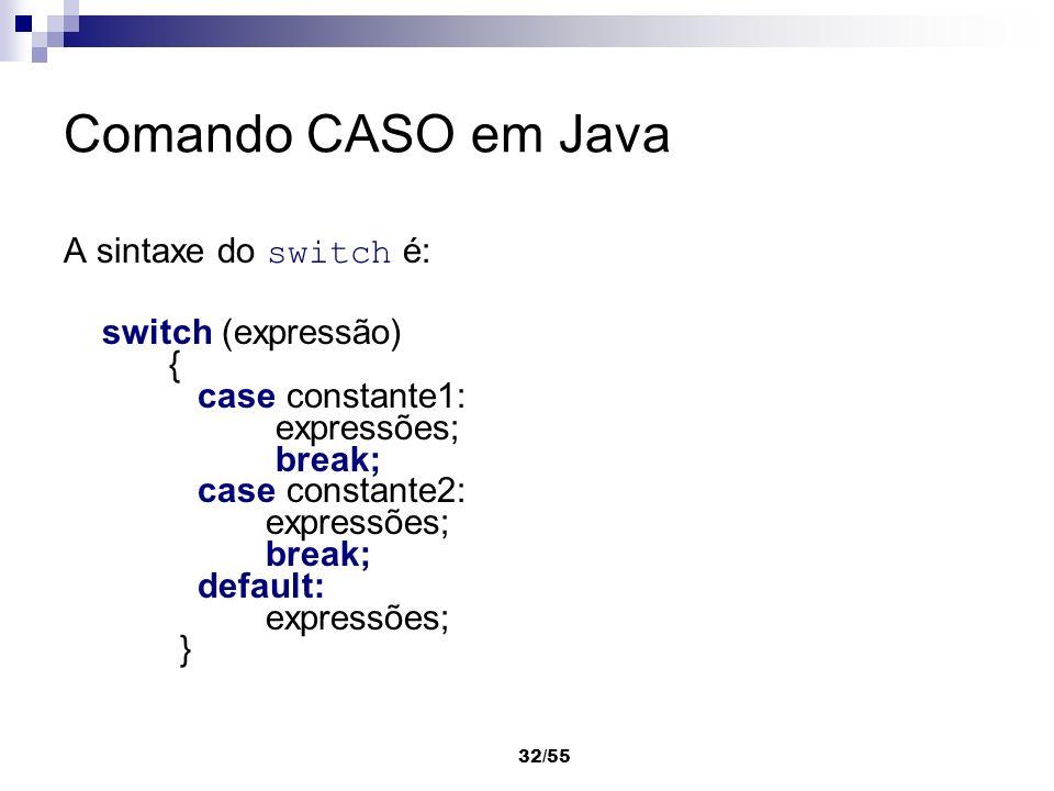 32/55 Comando CASO em Java A sintaxe do switch é: switch (expressão) { case constante1: expressões; break; case constante2: expressões; break; default