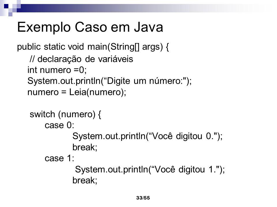 33/55 Exemplo Caso em Java public static void main(String[] args) { // declaração de variáveis int numero =0; System.out.println(Digite um número: