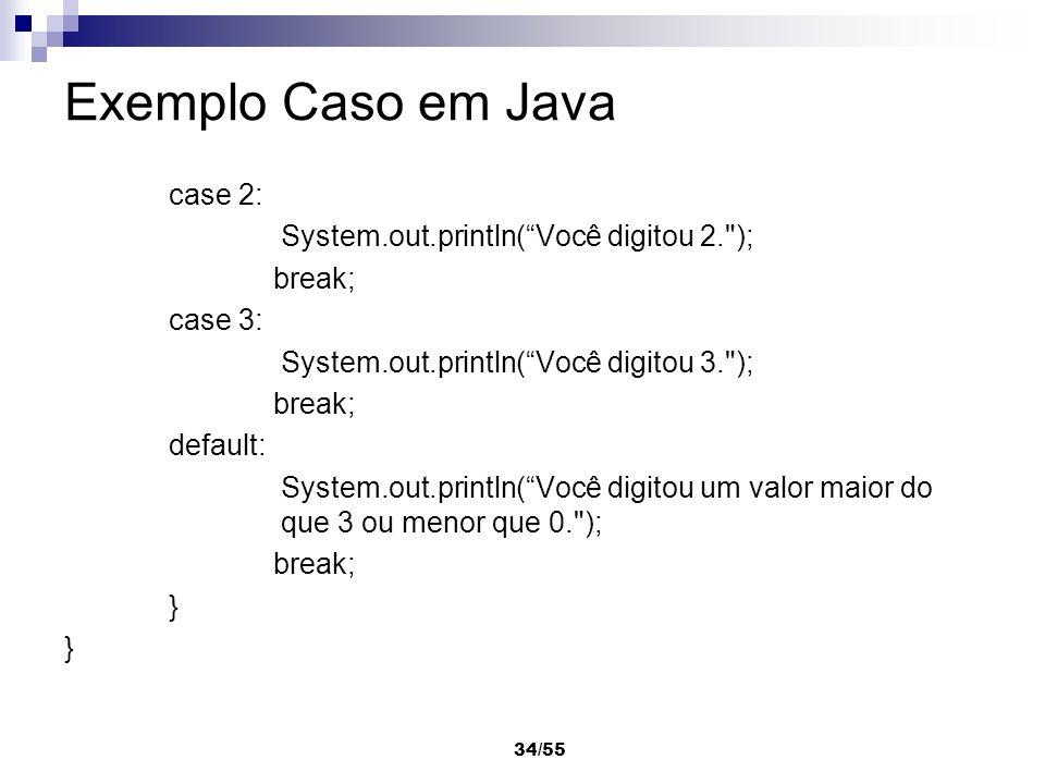 34/55 Exemplo Caso em Java case 2: System.out.println(Você digitou 2.