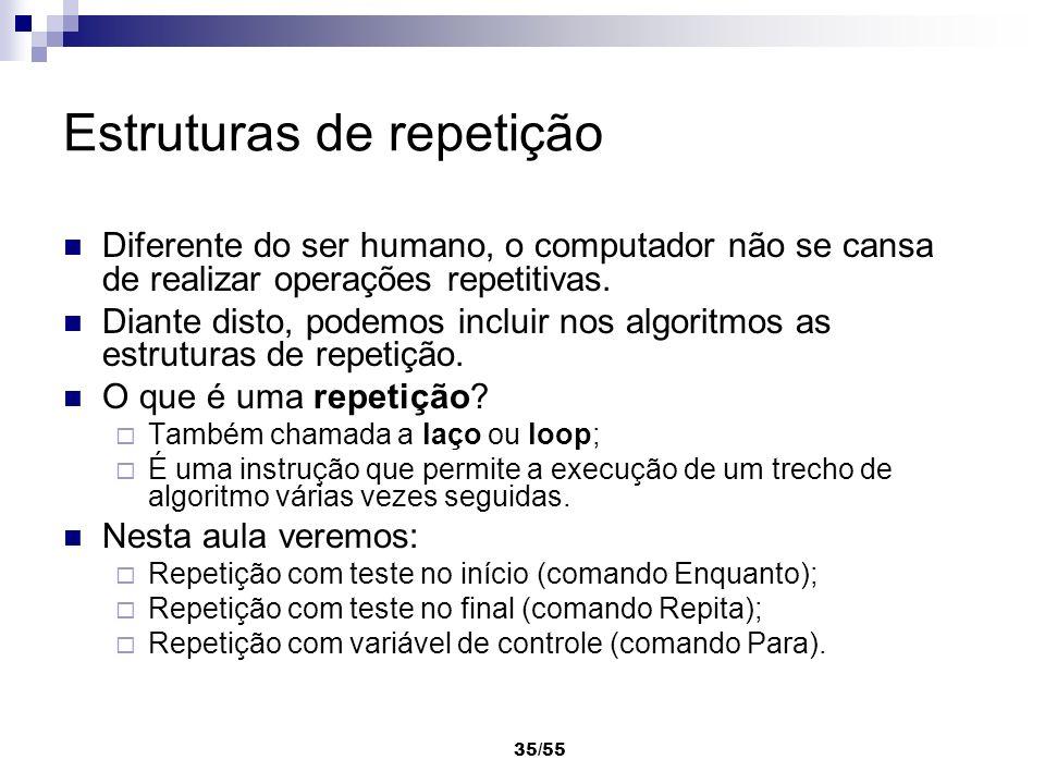35/55 Estruturas de repetição Diferente do ser humano, o computador não se cansa de realizar operações repetitivas. Diante disto, podemos incluir nos