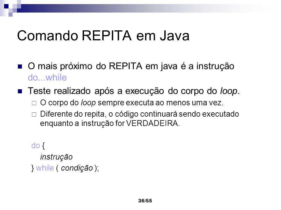 36/55 Comando REPITA em Java O mais próximo do REPITA em java é a instrução do...while Teste realizado após a execução do corpo do loop. O corpo do lo