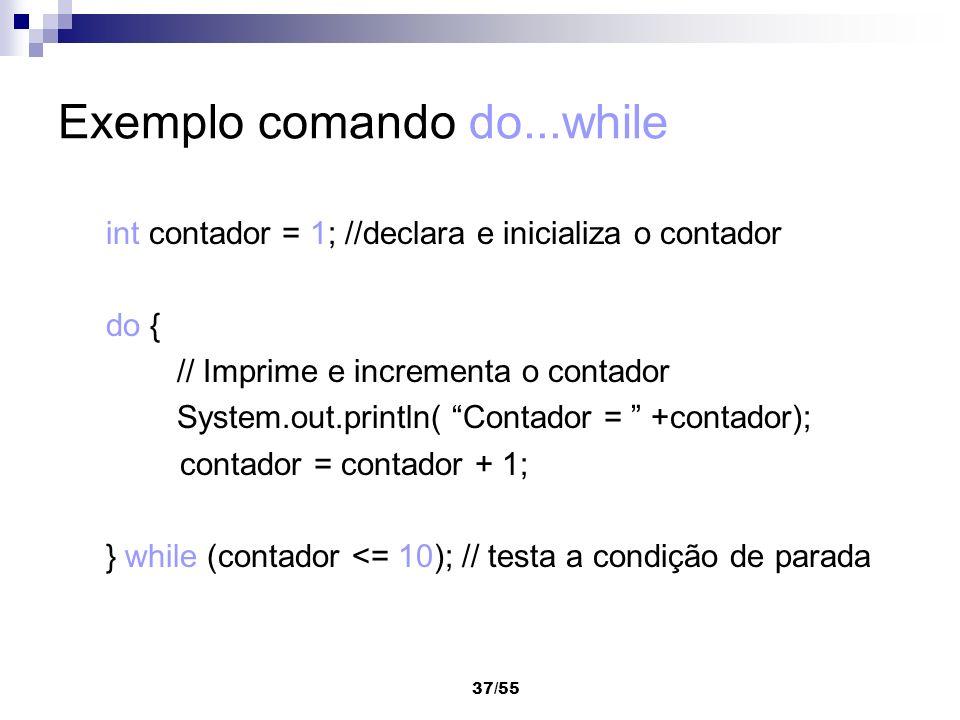 37/55 Exemplo comando do...while int contador = 1; //declara e inicializa o contador do { // Imprime e incrementa o contador System.out.println( Conta