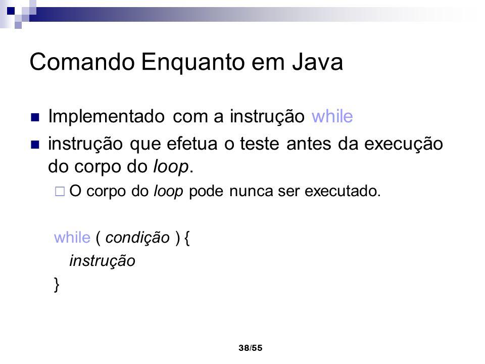 38/55 Comando Enquanto em Java Implementado com a instrução while instrução que efetua o teste antes da execução do corpo do loop. O corpo do loop pod