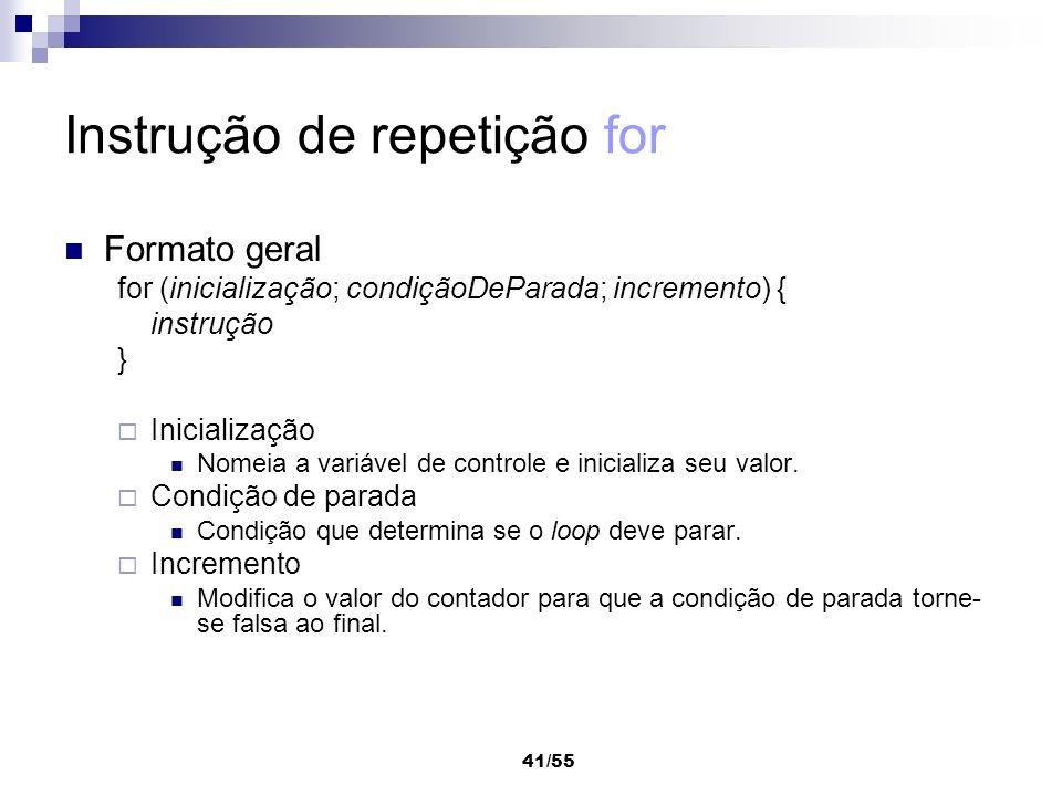 41/55 Instrução de repetição for Formato geral for (inicialização; condiçãoDeParada; incremento) { instrução } Inicialização Nomeia a variável de cont