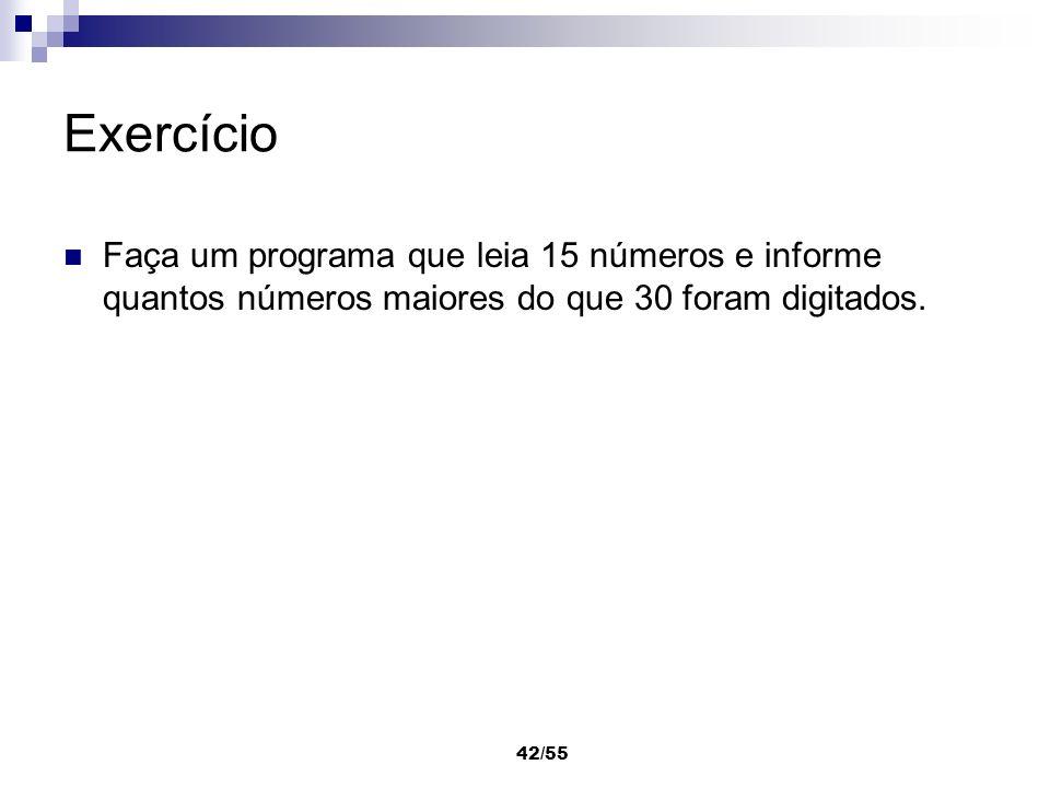 42/55 Exercício Faça um programa que leia 15 números e informe quantos números maiores do que 30 foram digitados.