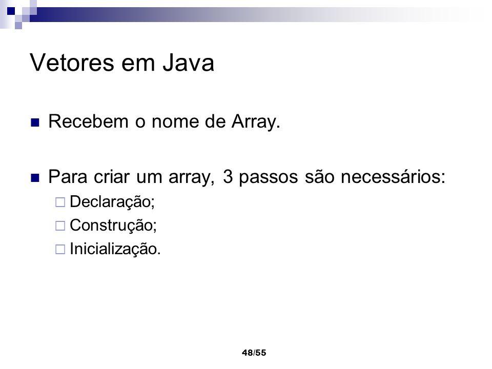 48/55 Vetores em Java Recebem o nome de Array. Para criar um array, 3 passos são necessários: Declaração; Construção; Inicialização.