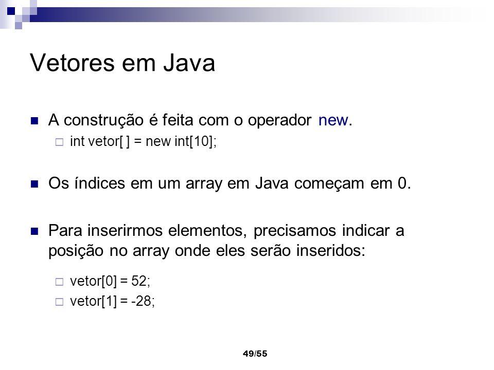 49/55 Vetores em Java A construção é feita com o operador new. int vetor[ ] = new int[10]; Os índices em um array em Java começam em 0. Para inserirmo