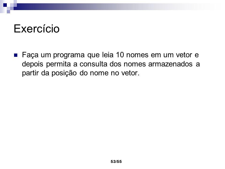 53/55 Exercício Faça um programa que leia 10 nomes em um vetor e depois permita a consulta dos nomes armazenados a partir da posição do nome no vetor.