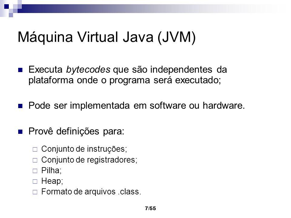 7/55 Máquina Virtual Java (JVM) Executa bytecodes que são independentes da plataforma onde o programa será executado; Pode ser implementada em softwar