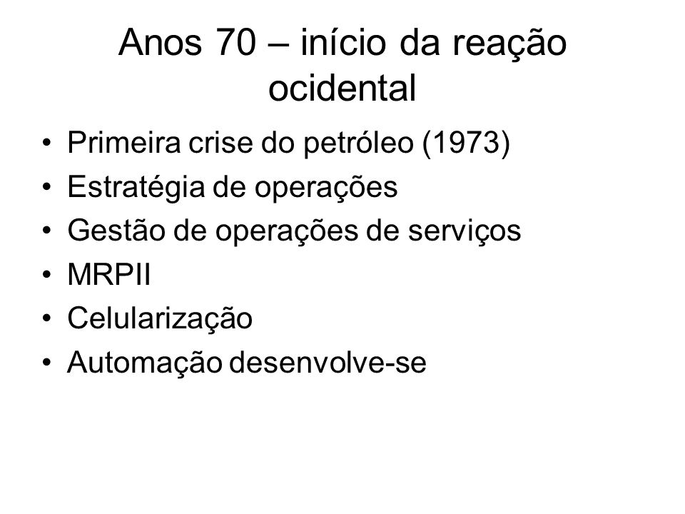 Anos 70 – início da reação ocidental Primeira crise do petróleo (1973) Estratégia de operações Gestão de operações de serviços MRPII Celularização Automação desenvolve-se