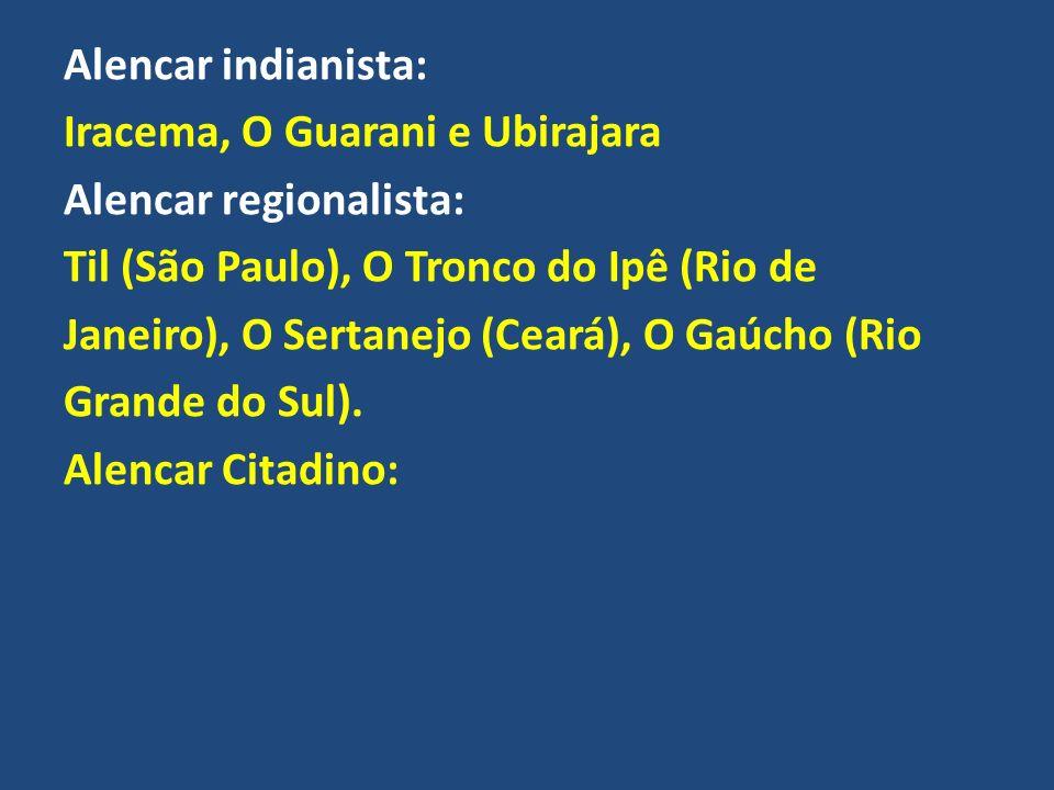 Alencar indianista: Iracema, O Guarani e Ubirajara Alencar regionalista: Til (São Paulo), O Tronco do Ipê (Rio de Janeiro), O Sertanejo (Ceará), O Gaú