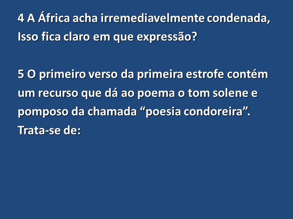 4 A África acha irremediavelmente condenada, Isso fica claro em que expressão? 5 O primeiro verso da primeira estrofe contém um recurso que dá ao poem