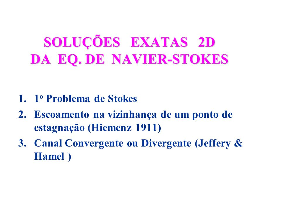 SOLUÇÕES EXATAS 2D DA EQ. DE NAVIER-STOKES 1.1 o Problema de Stokes 2.Escoamento na vizinhança de um ponto de estagnação (Hiemenz 1911) 3.Canal Conver