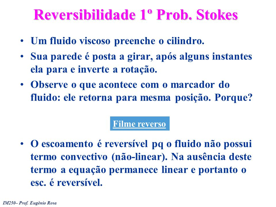 IM250– Prof. Eugênio Rosa Reversibilidade 1º Prob. Stokes Um fluido viscoso preenche o cilindro. Sua parede é posta a girar, após alguns instantes ela