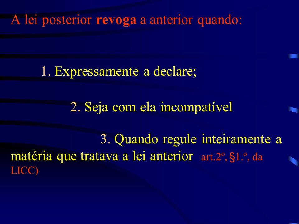 A lei posterior revoga a anterior quando: 1. Expressamente a declare; 2. Seja com ela incompatível ; 3. Quando regule inteiramente a matéria que trata