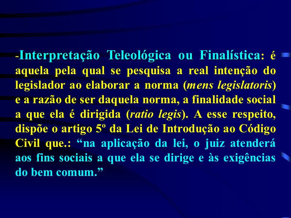 Interpretação Teleológica ou Finalística - Interpretação Teleológica ou Finalística : é aquela pela qual se pesquisa a real intenção do legislador ao