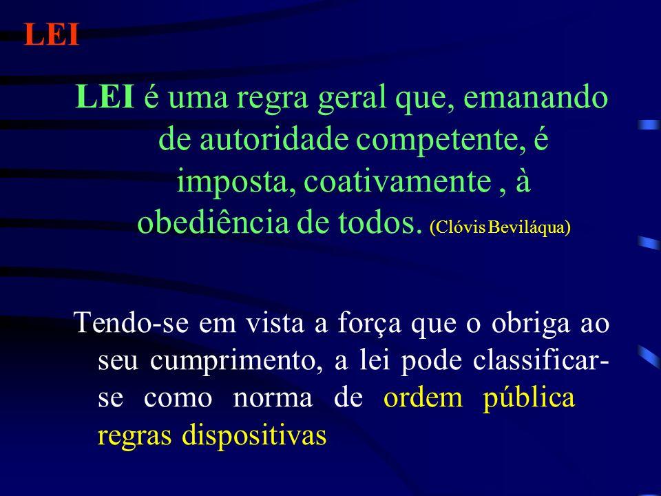 LEI LEI é uma regra geral que, emanando de autoridade competente, é imposta, coativamente, à obediência de todos. (Clóvis Beviláqua) Tendo-se em vista