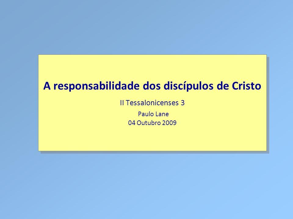 Classe Visão Bíblica IPJG - 2009 A responsabilidade dos discípulos de Cristo II Tessalonicenses 3 Paulo Lane 04 Outubro 2009