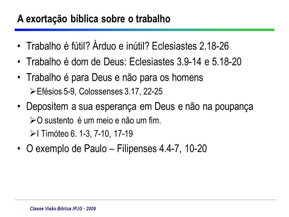 Classe Visão Bíblica IPJG - 2009 A exortação bíblica sobre o trabalho Trabalho é fútil? Árduo e inútil? Eclesiastes 2.18-26 Trabalho é dom de Deus: Ec