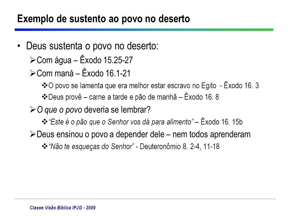 Classe Visão Bíblica IPJG - 2009 Exemplo de sustento ao povo no deserto Deus sustenta o povo no deserto: Com água – Êxodo 15.25-27 Com maná – Êxodo 16