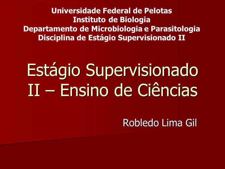 Estágio Supervisionado II – Ensino de Ciências Robledo Lima Gil Universidade Federal de Pelotas Instituto de Biologia Departamento de Microbiologia e