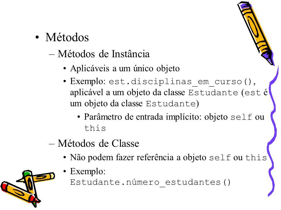 Métodos –Métodos de Instância Aplicáveis a um único objeto Exemplo: est.disciplinas_em_curso(), aplicável a um objeto da classe Estudante ( est é um objeto da classe Estudante ) Parâmetro de entrada implícito: objeto self ou this –Métodos de Classe Não podem fazer referência a objeto self ou this Exemplo: Estudante.número_estudantes()