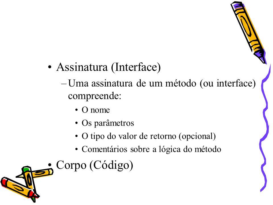 Assinatura (Interface) –Uma assinatura de um método (ou interface) compreende: O nome Os parâmetros O tipo do valor de retorno (opcional) Comentários sobre a lógica do método Corpo (Código)