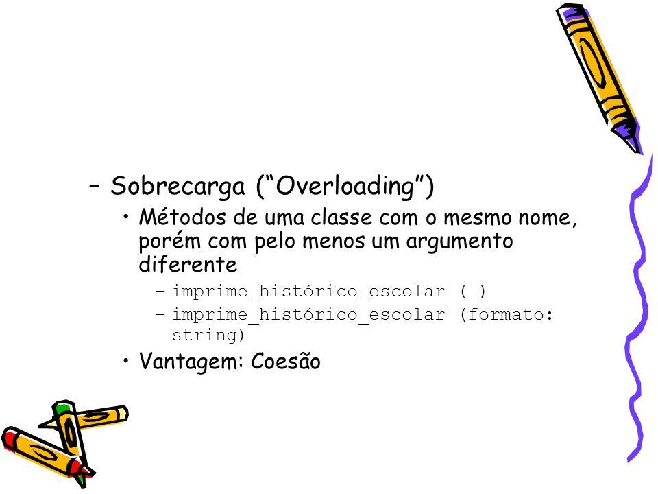 –Sobrecarga (Overloading) Métodos de uma classe com o mesmo nome, porém com pelo menos um argumento diferente –imprime_histórico_escolar ( ) –imprime_histórico_escolar (formato: string) Vantagem: Coesão