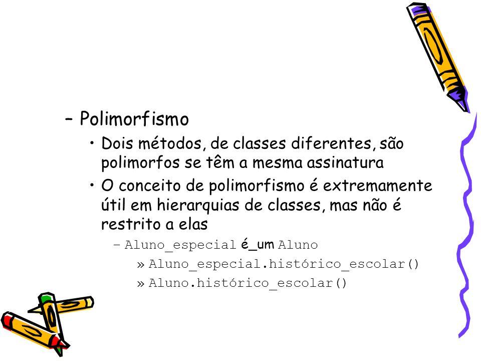 –Polimorfismo Dois métodos, de classes diferentes, são polimorfos se têm a mesma assinatura O conceito de polimorfismo é extremamente útil em hierarquias de classes, mas não é restrito a elas –Aluno_especial é_um Aluno »Aluno_especial.histórico_escolar() »Aluno.histórico_escolar()
