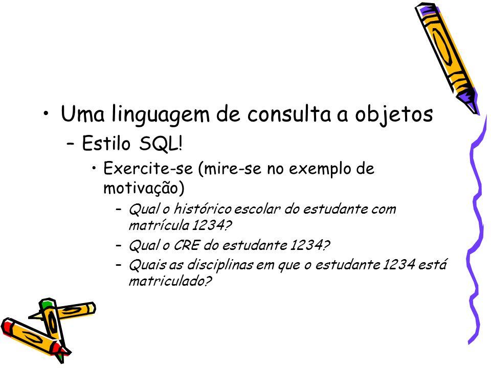 Uma linguagem de consulta a objetos –Estilo SQL.