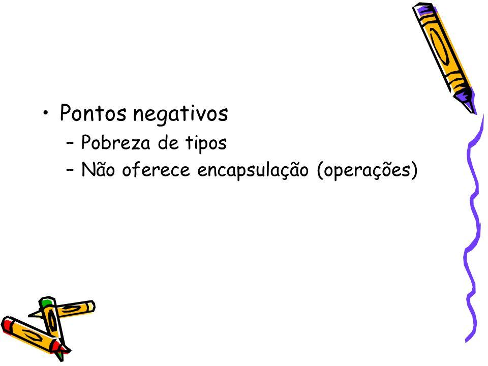 Pontos negativos –Pobreza de tipos –Não oferece encapsulação (operações)