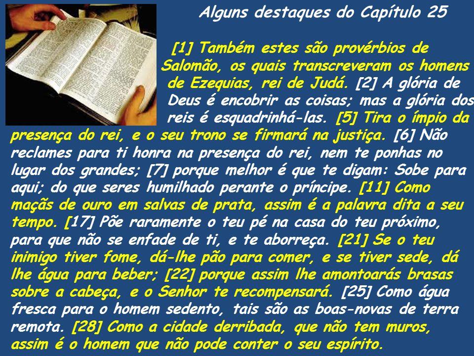 Alguns destaques do Capítulo 25 [1] Também estes são provérbios de Salomão, os quais transcreveram os homens de Ezequias, rei de Judá. [2] A glória de