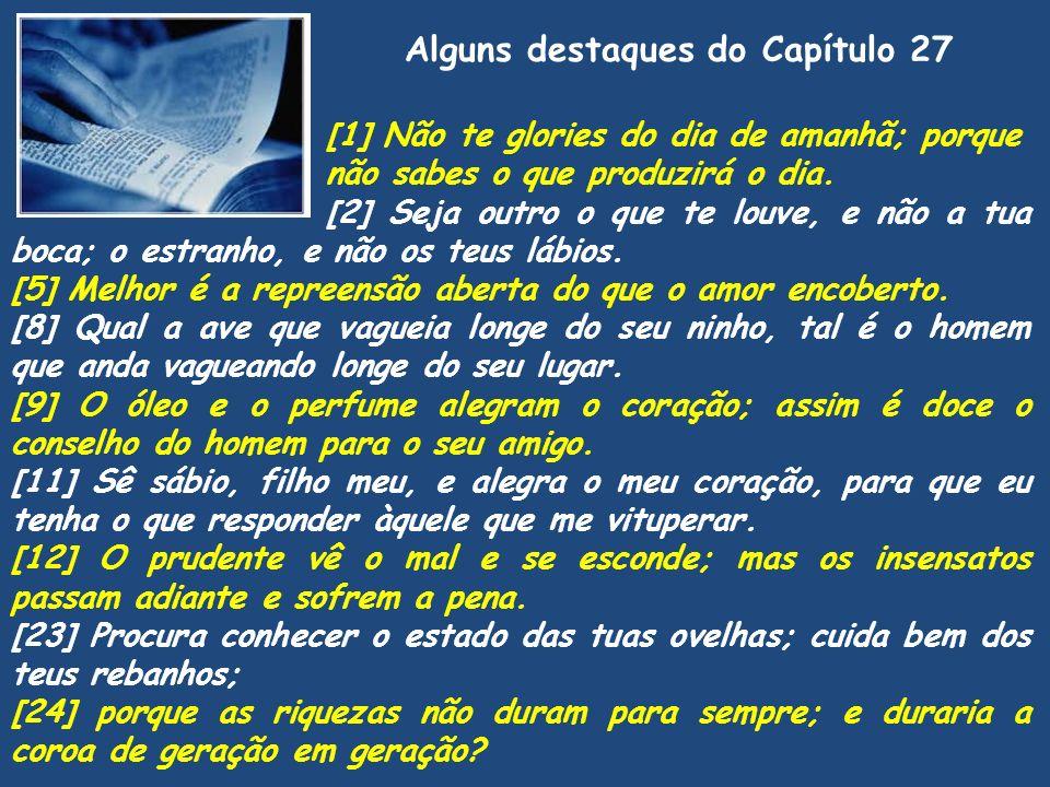 Alguns destaques do Capítulo 27 [1] Não te glories do dia de amanhã; porque não sabes o que produzirá o dia. [2] Seja outro o que te louve, e não a tu