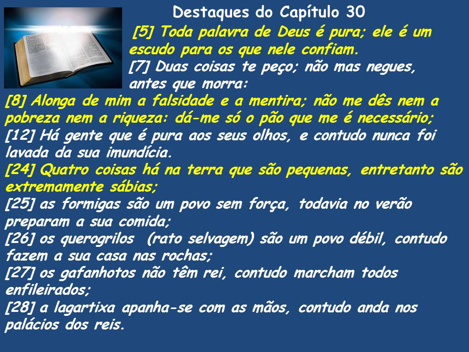 Destaques do Capítulo 30 Pv [5] Toda palavra de Deus é pura; ele é um escudo para os que nele confiam. [7] Duas coisas te peço; não mas negues, antes