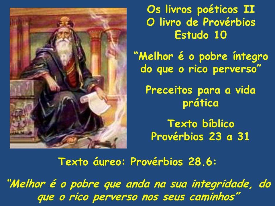 Os livros poéticos II O livro de Provérbios Estudo 10 Melhor é o pobre íntegro do que o rico perverso Preceitos para a vida prática Texto bíblico Prov