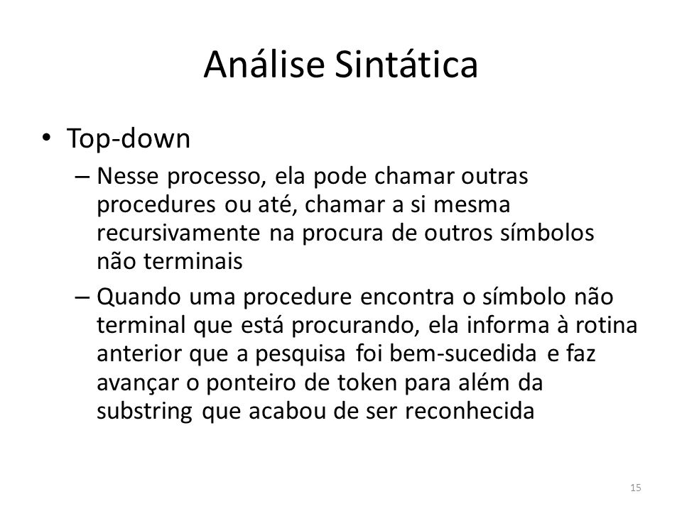 Análise Sintática Top-down – Nesse processo, ela pode chamar outras procedures ou até, chamar a si mesma recursivamente na procura de outros símbolos