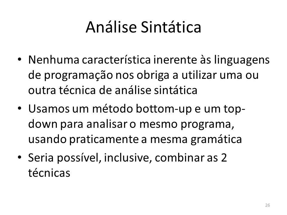 Análise Sintática Nenhuma característica inerente às linguagens de programação nos obriga a utilizar uma ou outra técnica de análise sintática Usamos