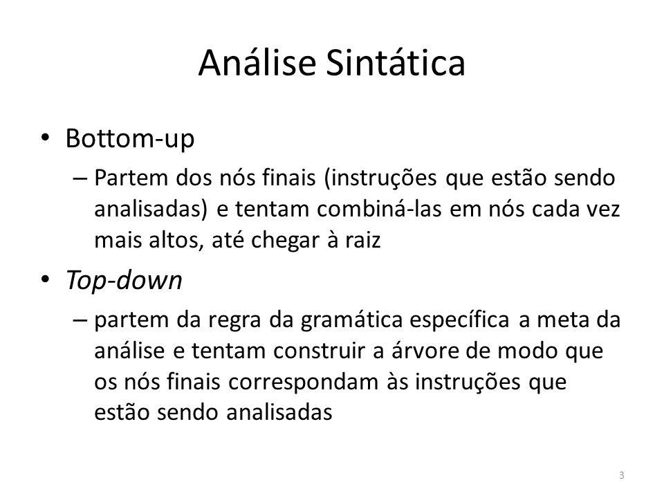 Análise Sintática Bottom-up – Partem dos nós finais (instruções que estão sendo analisadas) e tentam combiná-las em nós cada vez mais altos, até chega