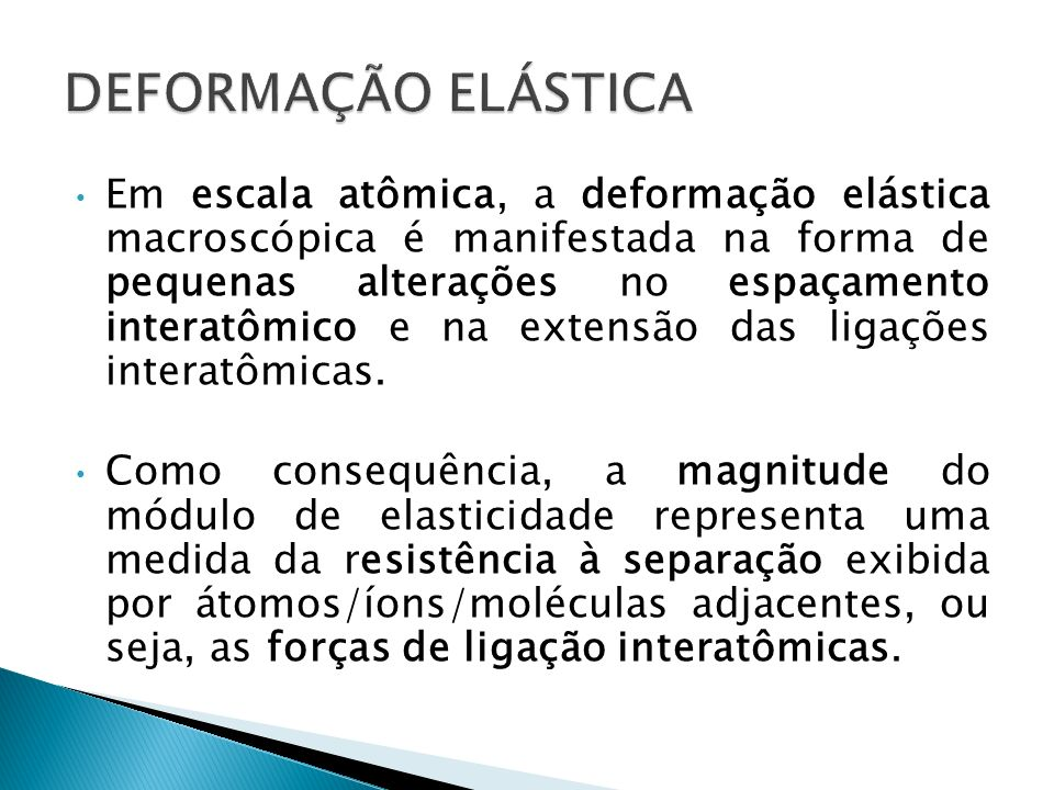 Em escala atômica, a deformação elástica macroscópica é manifestada na forma de pequenas alterações no espaçamento interatômico e na extensão das liga