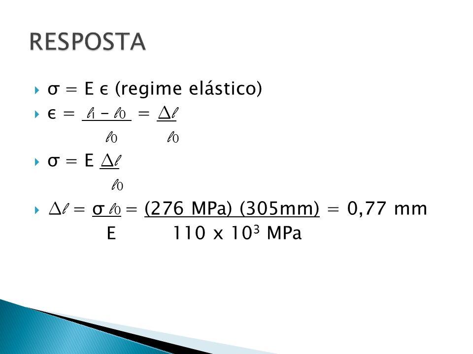 σ = E ε (regime elástico) ε = l i – l 0 = l l 0 l 0 σ = E l l 0 l = σ l 0 = (276 MPa) (305mm) = 0,77 mm E 110 x 10 3 MPa