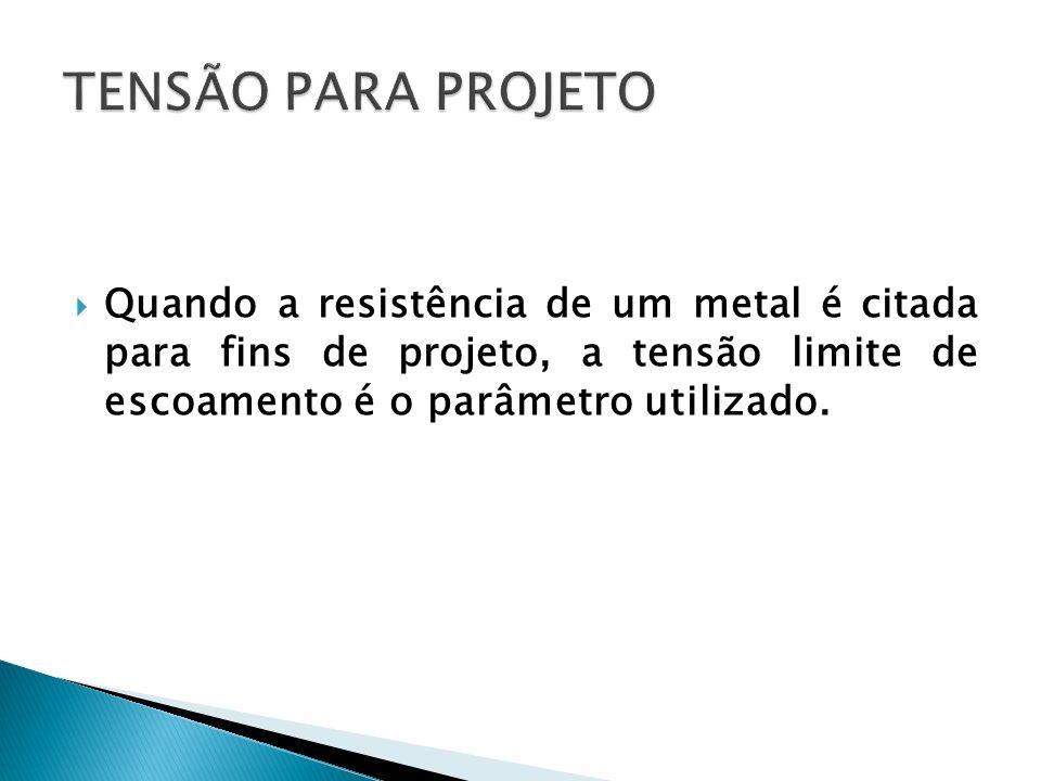 Quando a resistência de um metal é citada para fins de projeto, a tensão limite de escoamento é o parâmetro utilizado.