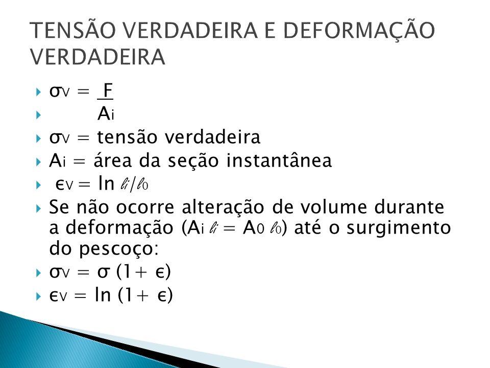 σ V = F A i σ V = tensão verdadeira A i = área da seção instantânea ε V = ln li / l 0 Se não ocorre alteração de volume durante a deformação (A i li =