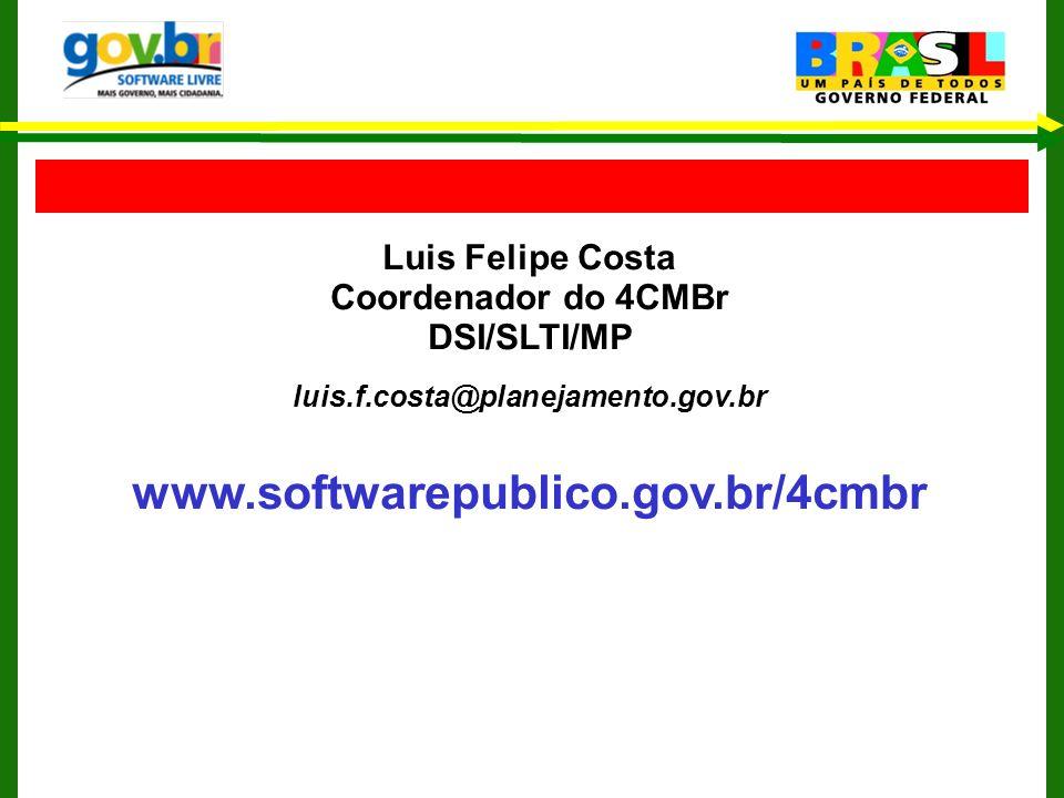 Luis Felipe Costa Coordenador do 4CMBr DSI/SLTI/MP luis.f.costa@planejamento.gov.br www.softwarepublico.gov.br/4cmbr