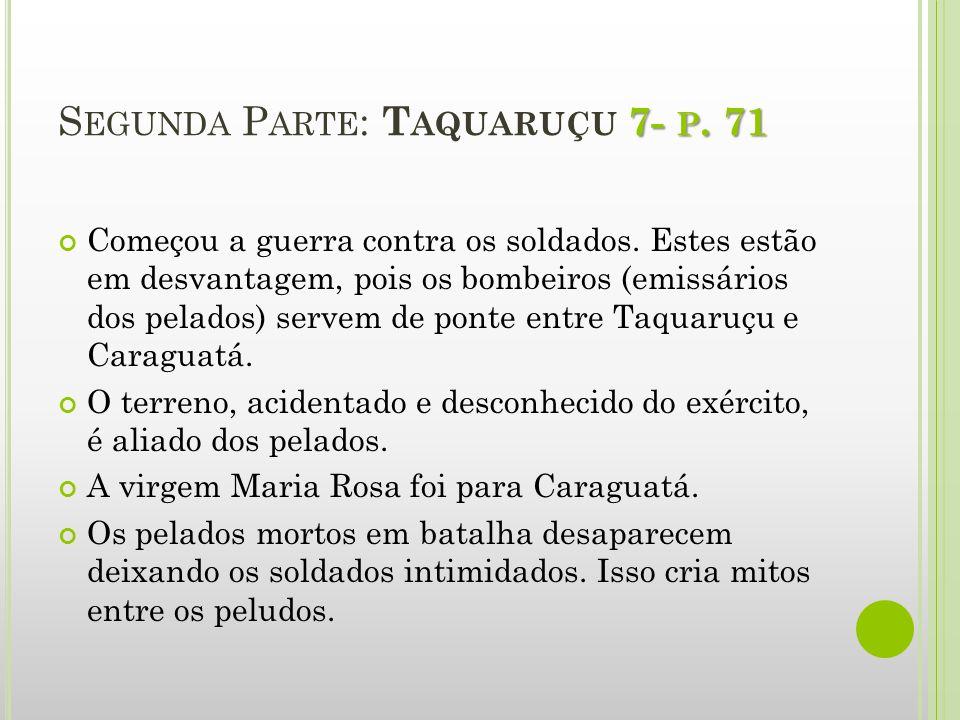 7- P. 71 S EGUNDA P ARTE : T AQUARUÇU 7- P. 71 Começou a guerra contra os soldados. Estes estão em desvantagem, pois os bombeiros (emissários dos pela