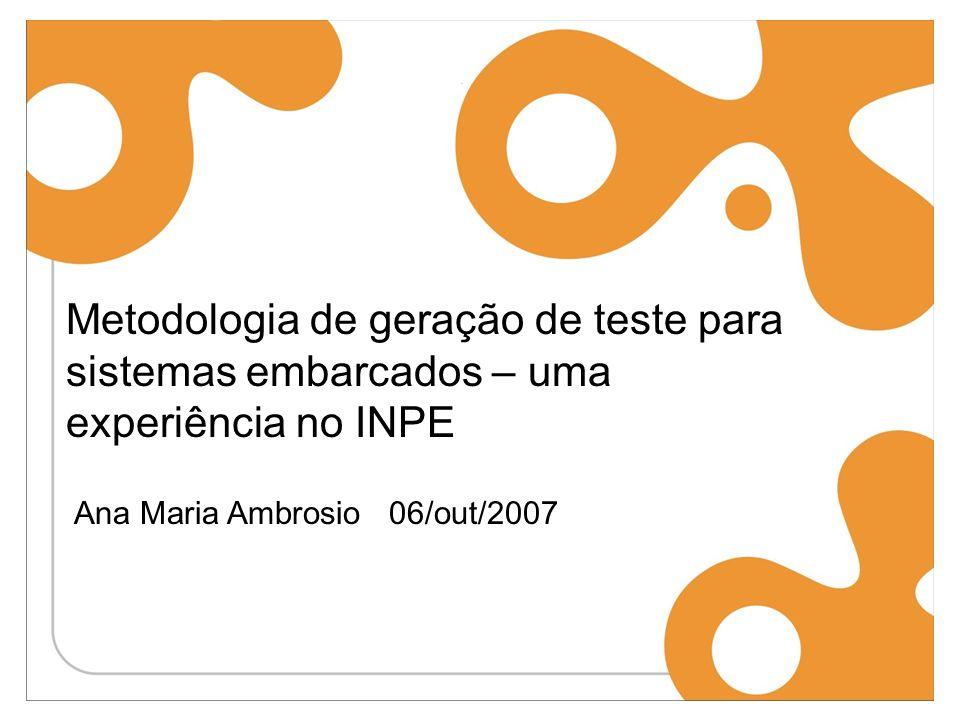Metodologia de geração de teste para sistemas embarcados – uma experiência no INPE Ana Maria Ambrosio 06/out/2007