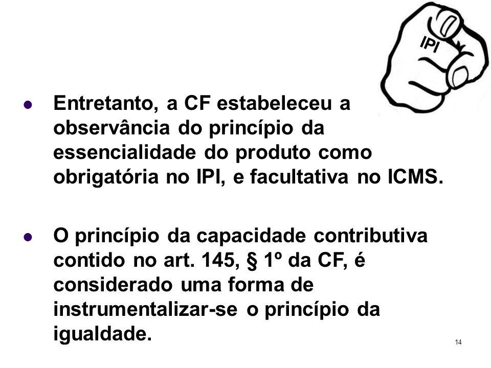 14 Entretanto, a CF estabeleceu a observância do princípio da essencialidade do produto como obrigatória no IPI, e facultativa no ICMS. O princípio da