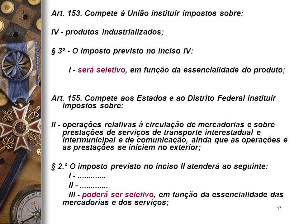 17 Art. 153. Compete à União instituir impostos sobre: IV - produtos industrializados; § 3º - O imposto previsto no inciso IV: I - será seletivo, em f