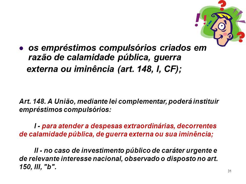 31 os empréstimos compulsórios criados em razão de calamidade pública, guerra externa ou iminência (art. 148, I, CF); Art. 148. A União, mediante lei